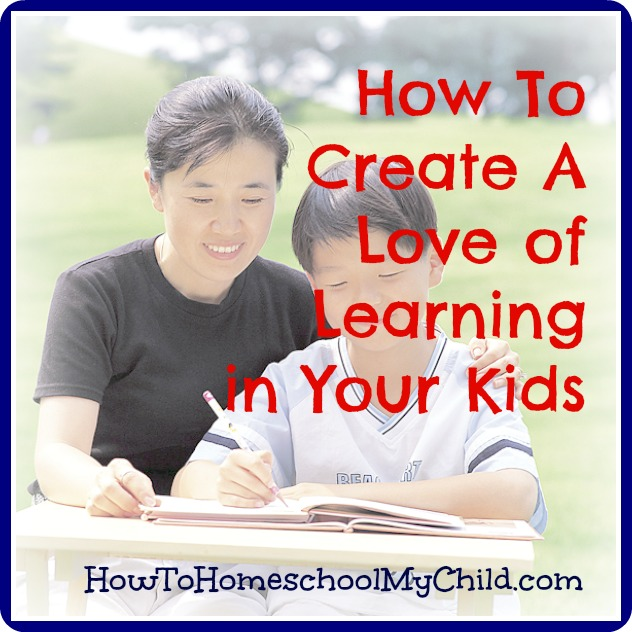 how to create a love of learning in your kids from HowToHomeschoolMyChild.com