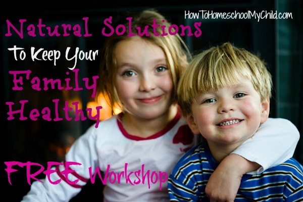 natural solutions to keep your family healthy - FREE workshop from HowToHomeschoolMyChild.com